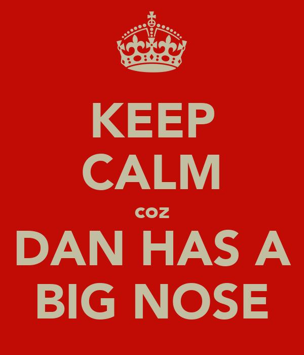 KEEP CALM coz DAN HAS A BIG NOSE