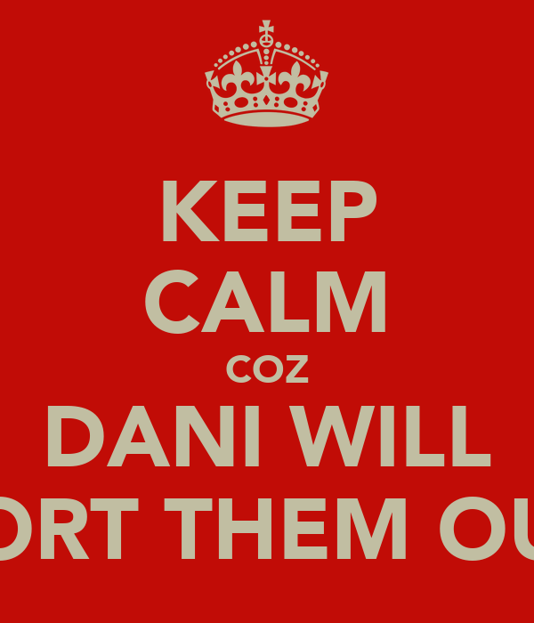 KEEP CALM COZ DANI WILL SORT THEM OUT