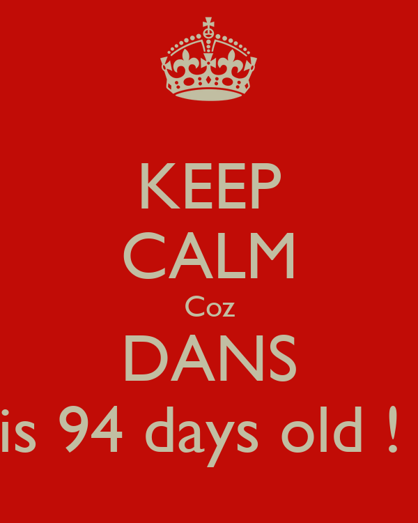 KEEP CALM Coz DANS is 94 days old !