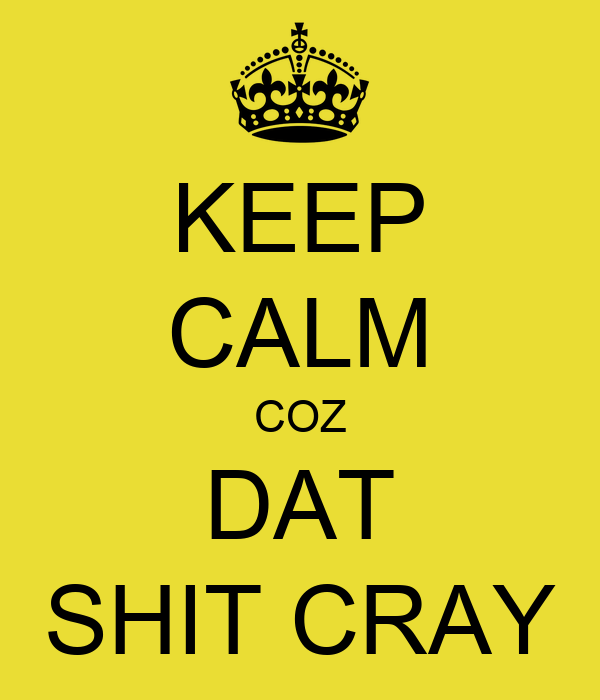 KEEP CALM COZ DAT SHIT CRAY