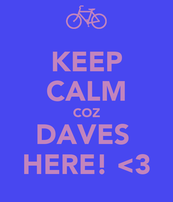 KEEP CALM COZ DAVES  HERE! <3