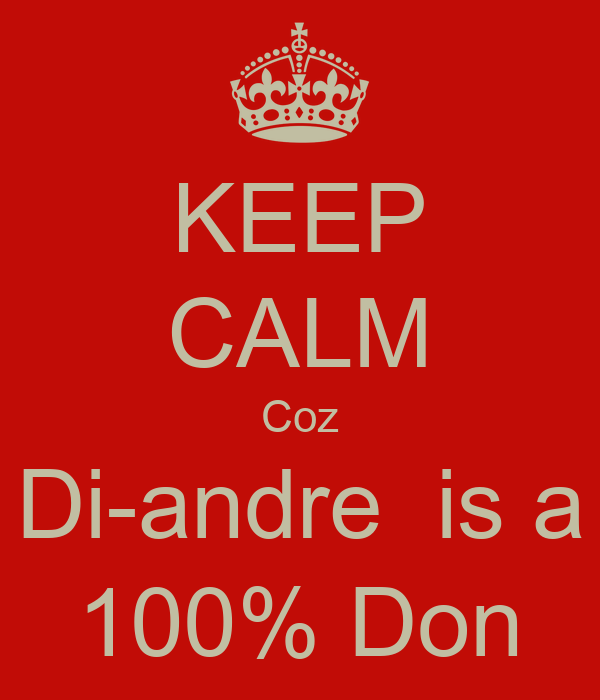 KEEP CALM Coz Di-andre  is a 100% Don