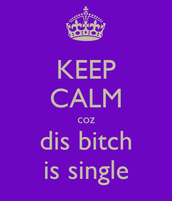 KEEP CALM coz dis bitch is single