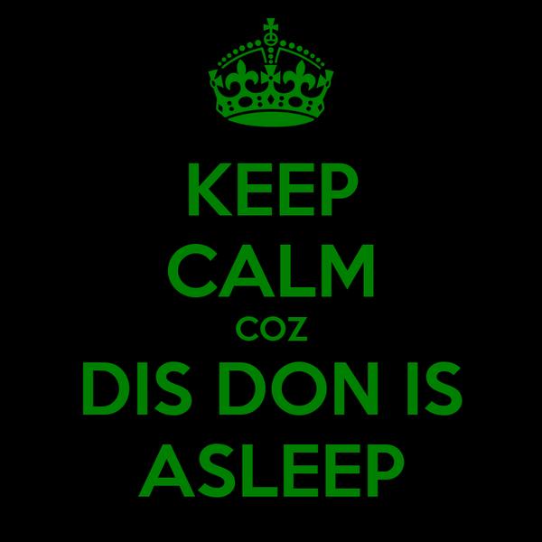KEEP CALM COZ DIS DON IS ASLEEP