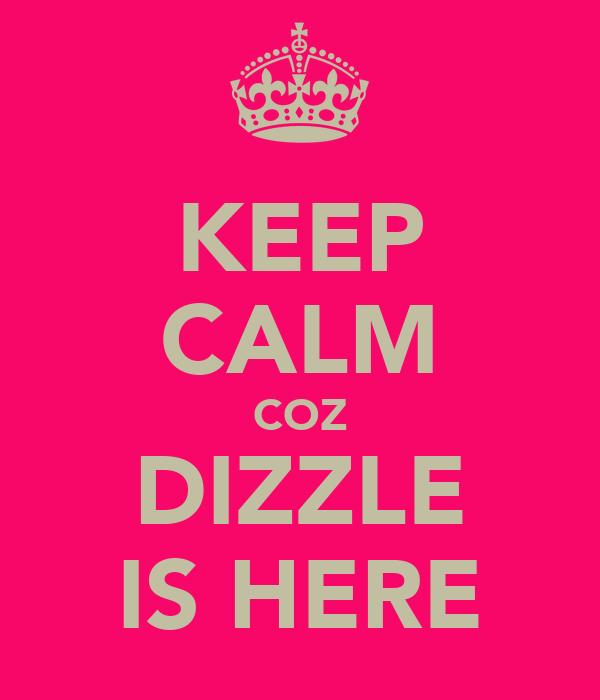 KEEP CALM COZ DIZZLE IS HERE