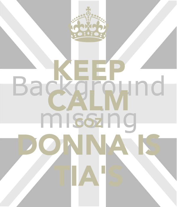 KEEP CALM COZ DONNA IS TIA'S