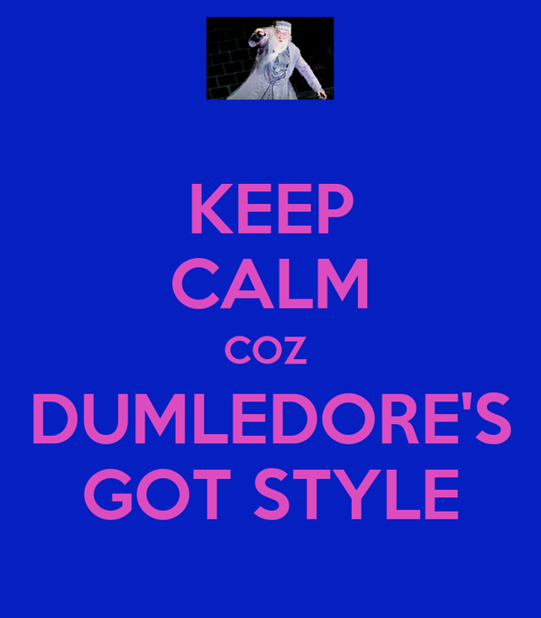 KEEP CALM COZ  DUMLEDORE'S GOT STYLE