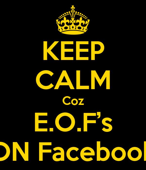 KEEP CALM Coz E.O.F's ON Facebook