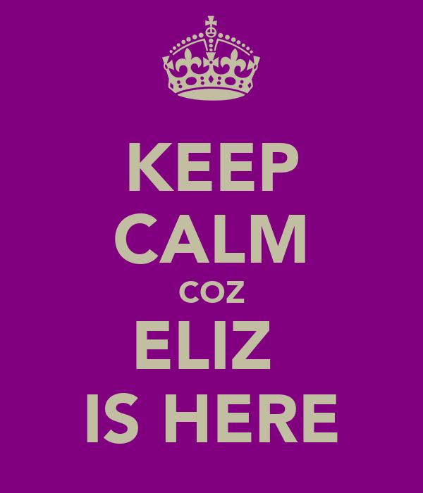 KEEP CALM COZ ELIZ  IS HERE