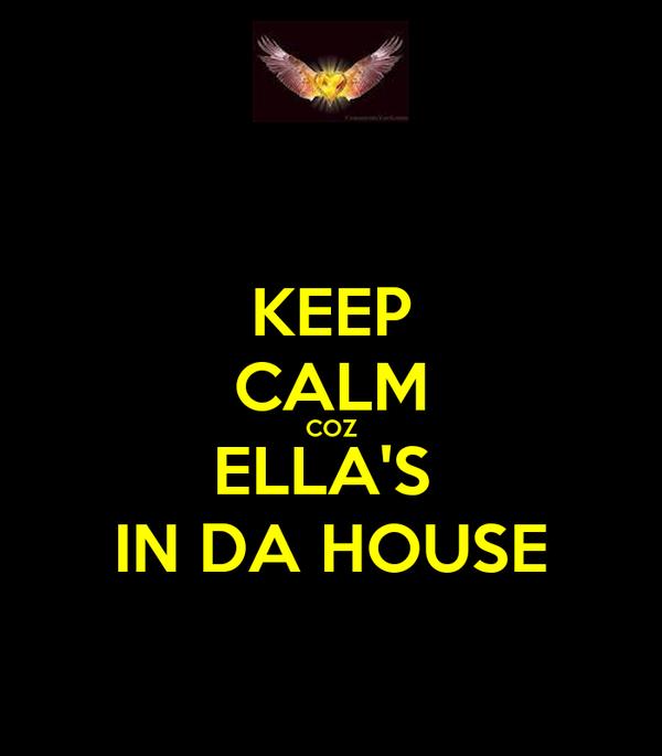 KEEP CALM COZ ELLA'S  IN DA HOUSE