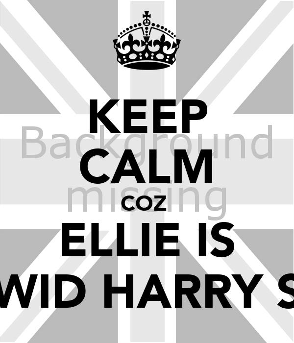 KEEP CALM COZ  ELLIE IS WID HARRY S