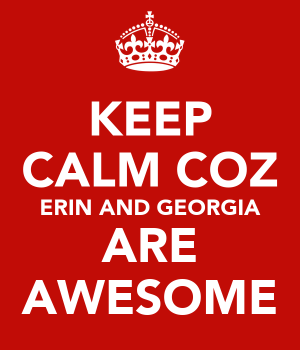 KEEP CALM COZ ERIN AND GEORGIA ARE AWESOME