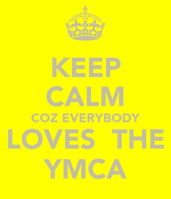 KEEP CALM COZ EVERYBODY LOVES  THE YMCA