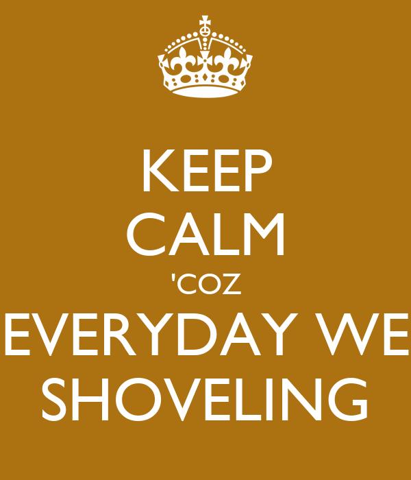 KEEP CALM 'COZ EVERYDAY WE SHOVELING