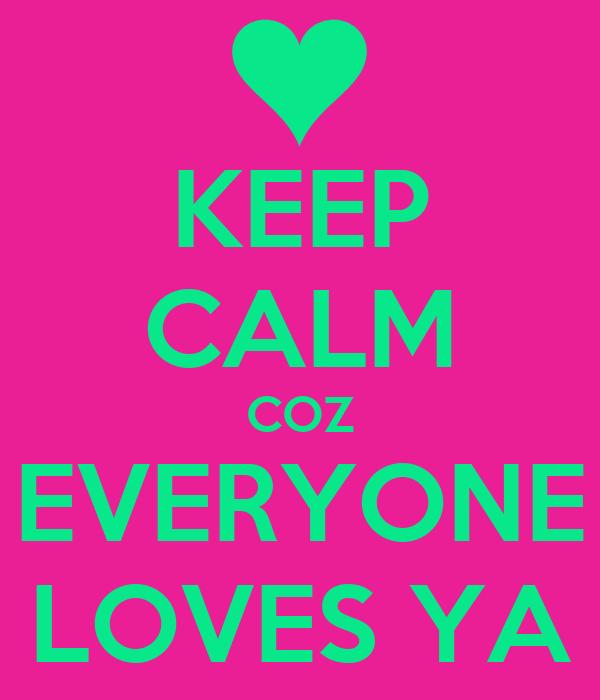 KEEP CALM COZ EVERYONE LOVES YA