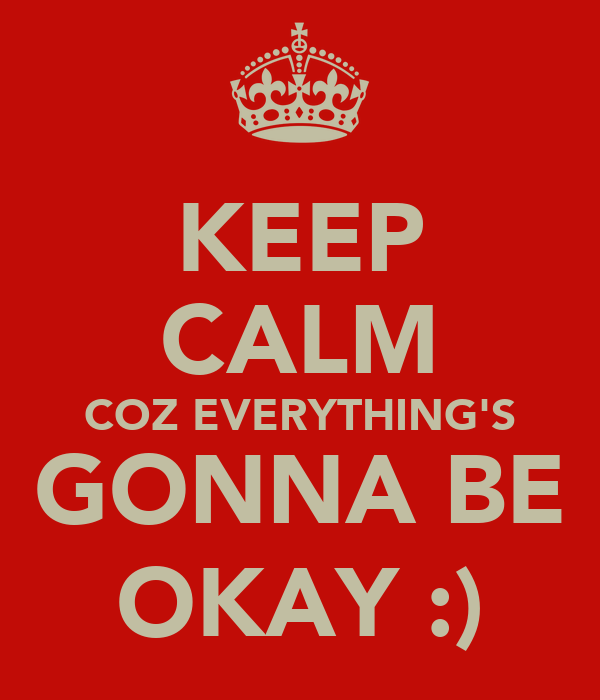KEEP CALM COZ EVERYTHING'S GONNA BE OKAY :)