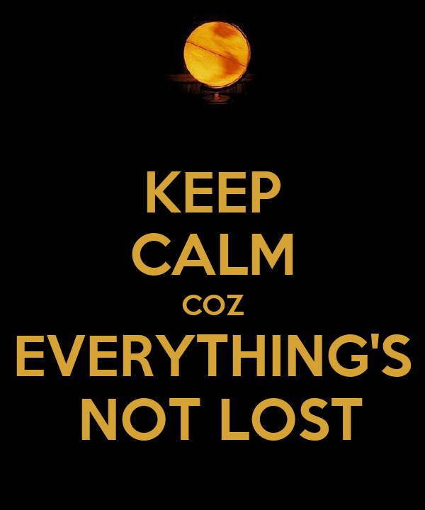 KEEP CALM COZ EVERYTHING'S  NOT LOST