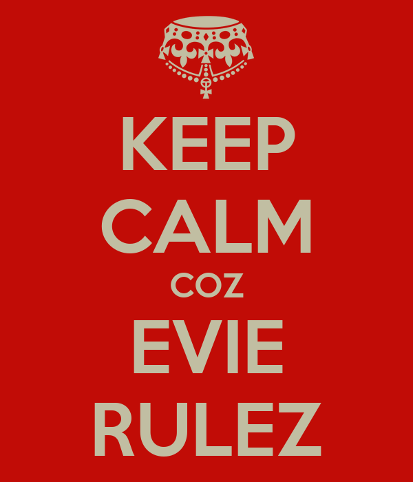 KEEP CALM COZ EVIE RULEZ