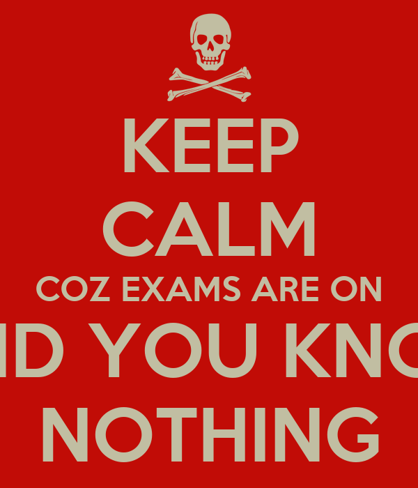KEEP CALM COZ EXAMS ARE ON AND YOU KNOW NOTHING