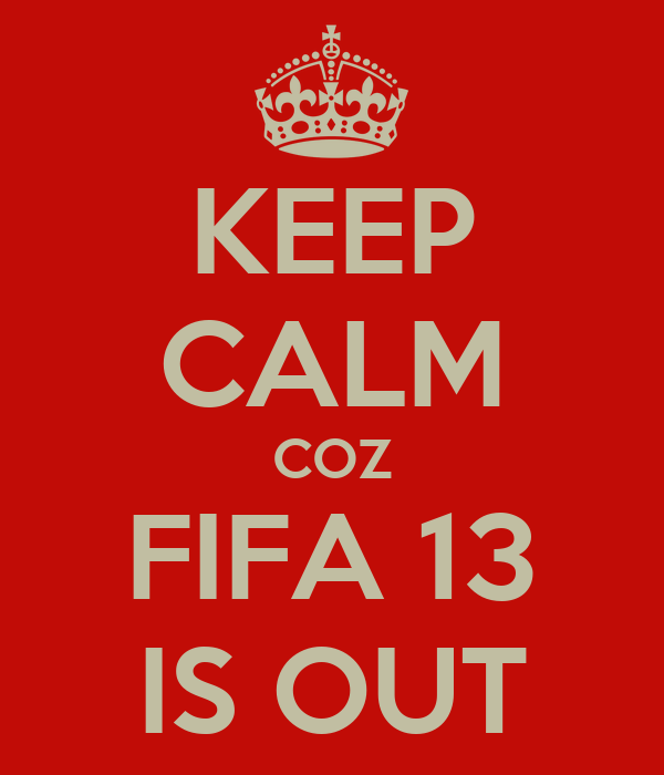 KEEP CALM COZ FIFA 13 IS OUT