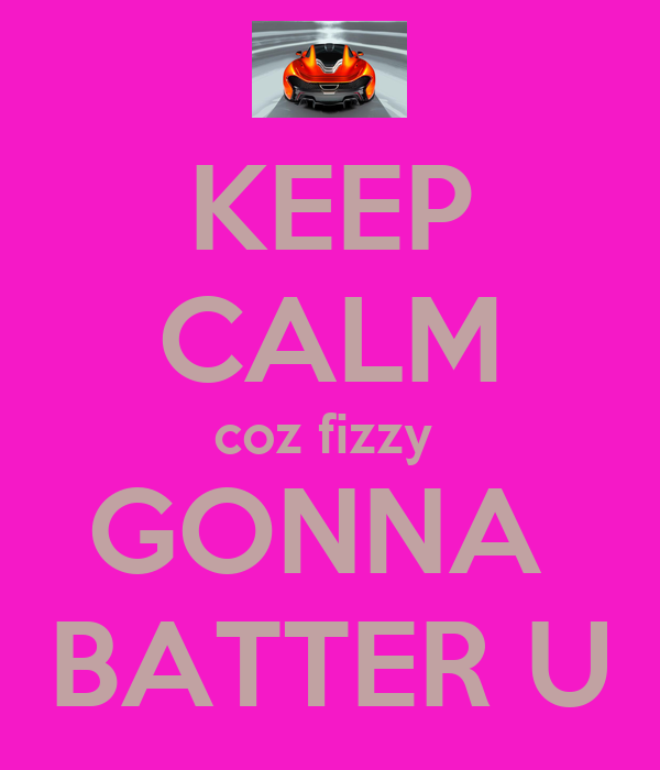KEEP CALM coz fizzy  GONNA  BATTER U