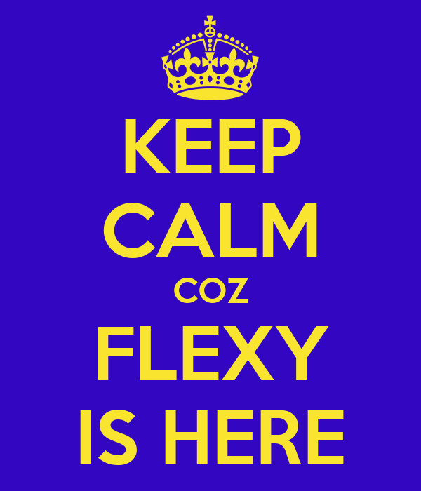 KEEP CALM COZ FLEXY IS HERE