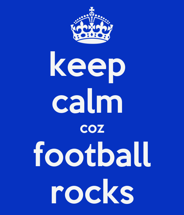 keep  calm  coz football rocks
