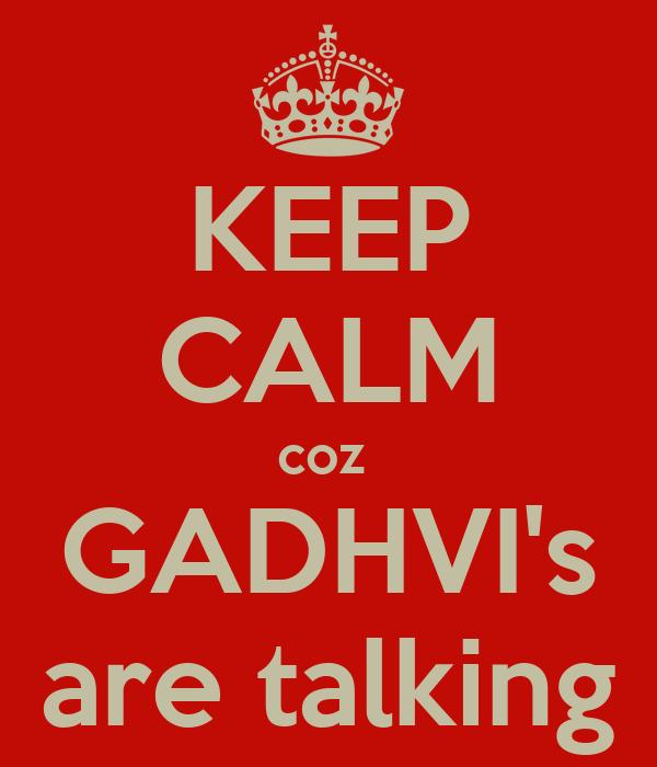 KEEP CALM coz  GADHVI's are talking