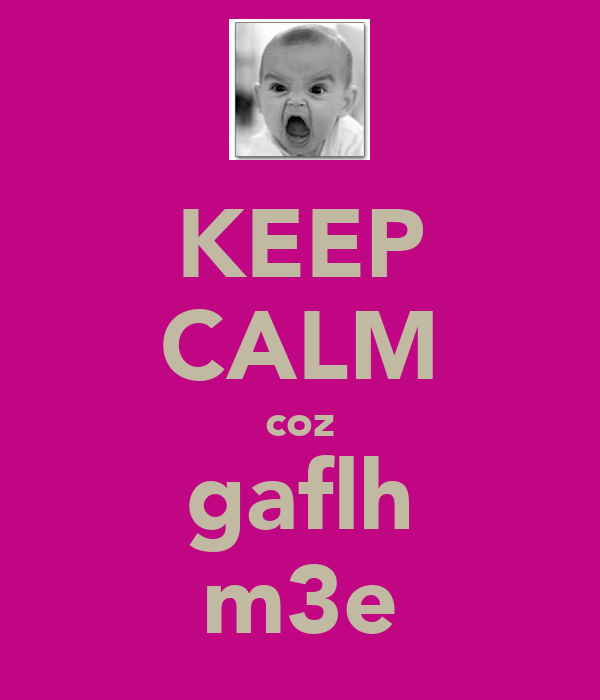KEEP CALM coz gaflh m3e