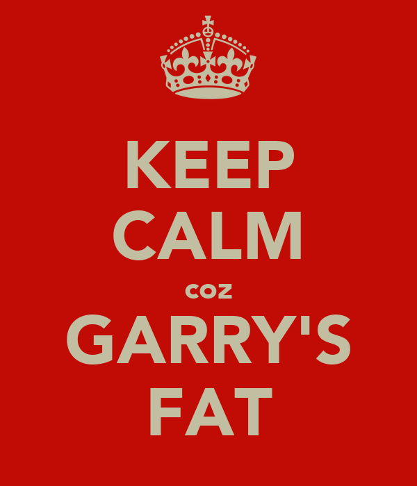 KEEP CALM coz GARRY'S FAT