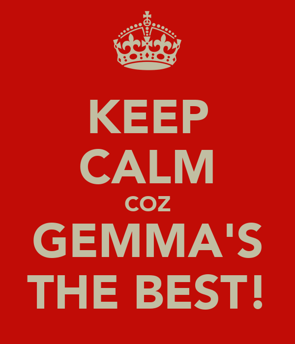KEEP CALM COZ GEMMA'S THE BEST!