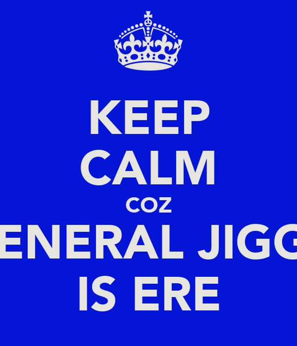 KEEP CALM COZ GENERAL JIGGZ IS ERE