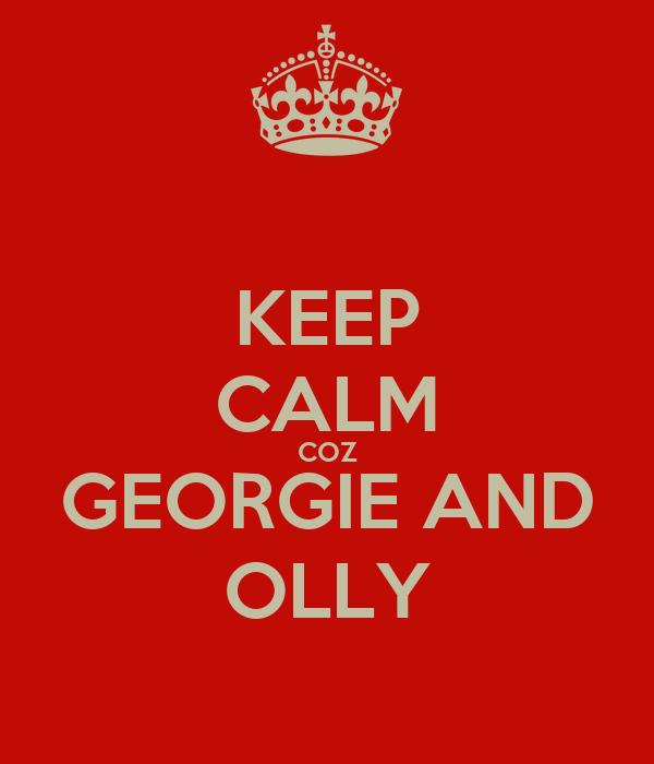 KEEP CALM COZ GEORGIE AND OLLY