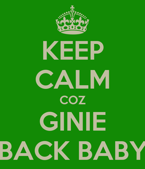 KEEP CALM COZ GINIE BACK BABY