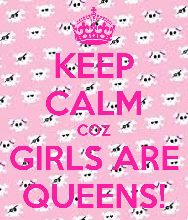 KEEP CALM COZ GIRLS ARE QUEENS!