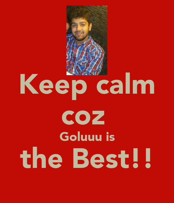 Keep calm coz  Goluuu is the Best!!