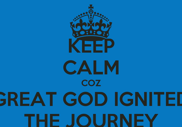 KEEP CALM COZ GREAT GOD IGNITED THE JOURNEY