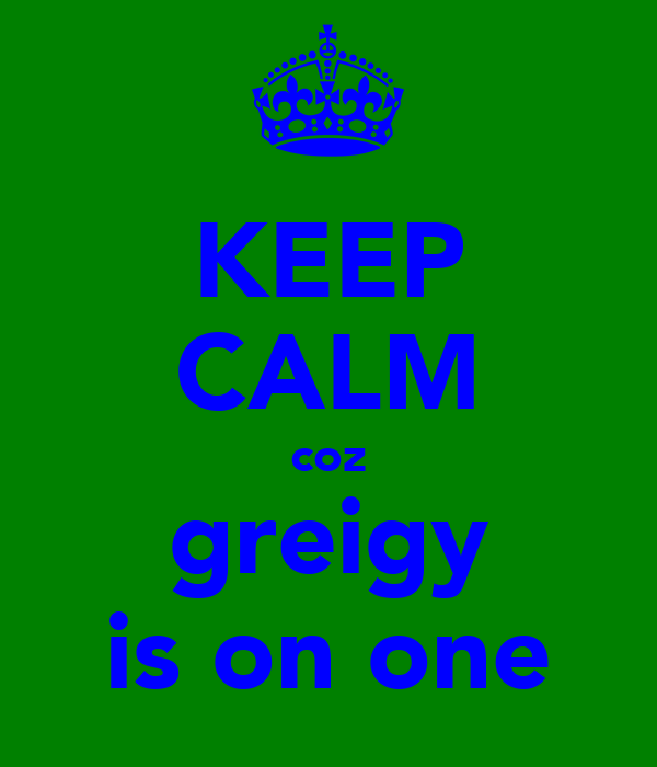 KEEP CALM coz greigy is on one