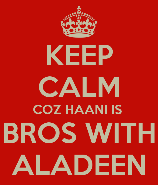 KEEP CALM COZ HAANI IS  BROS WITH ALADEEN