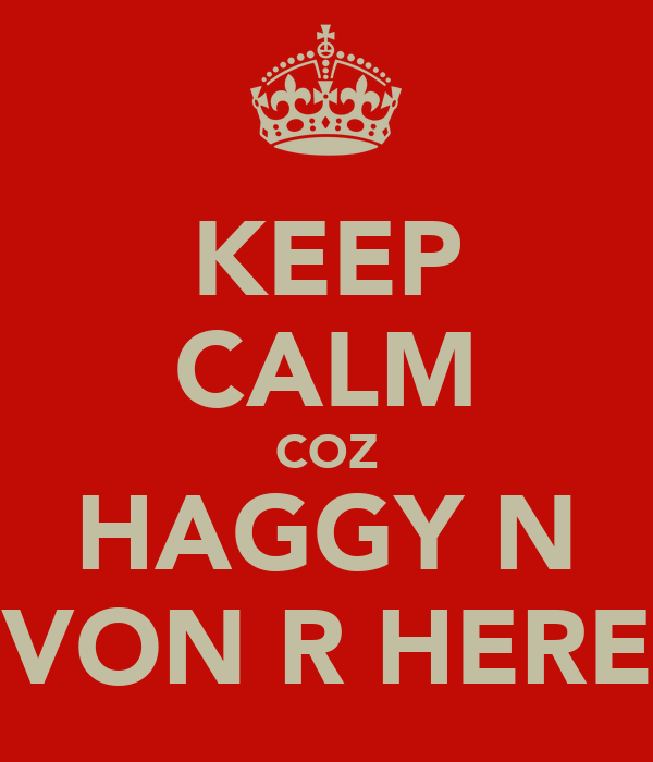 KEEP CALM COZ HAGGY N VON R HERE