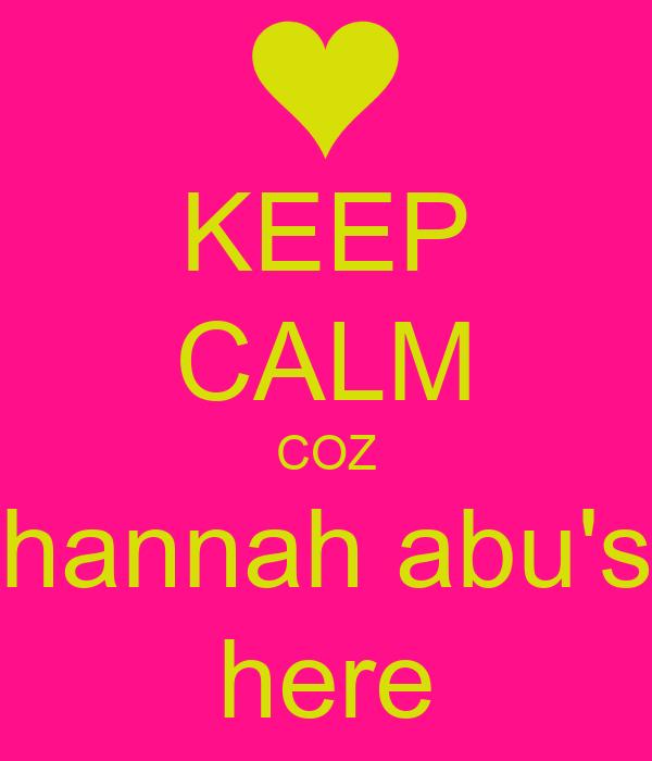 KEEP CALM COZ hannah abu's here
