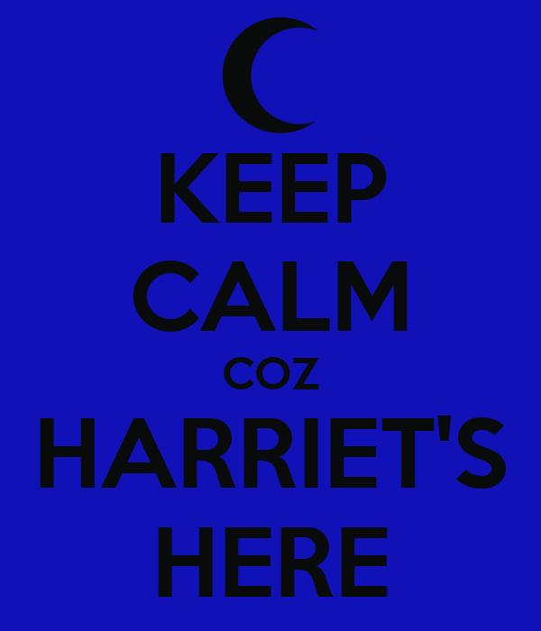 KEEP CALM COZ HARRIET'S HERE
