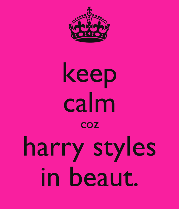 keep calm coz harry styles in beaut.