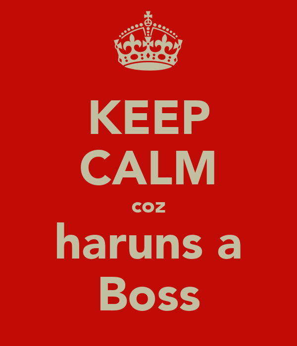 KEEP CALM coz haruns a Boss