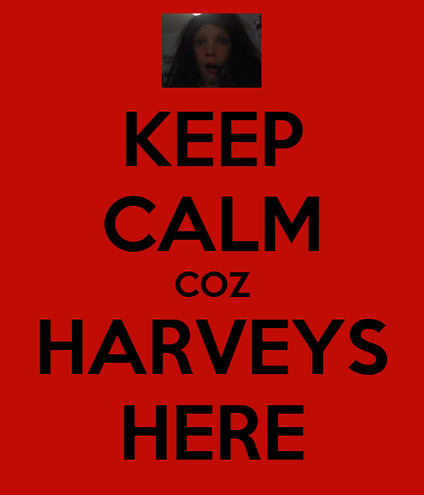 KEEP CALM COZ HARVEYS HERE