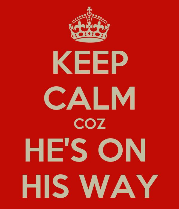 KEEP CALM COZ HE'S ON  HIS WAY