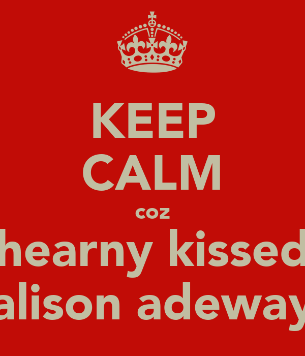 KEEP CALM coz hearny kissed alison adeway