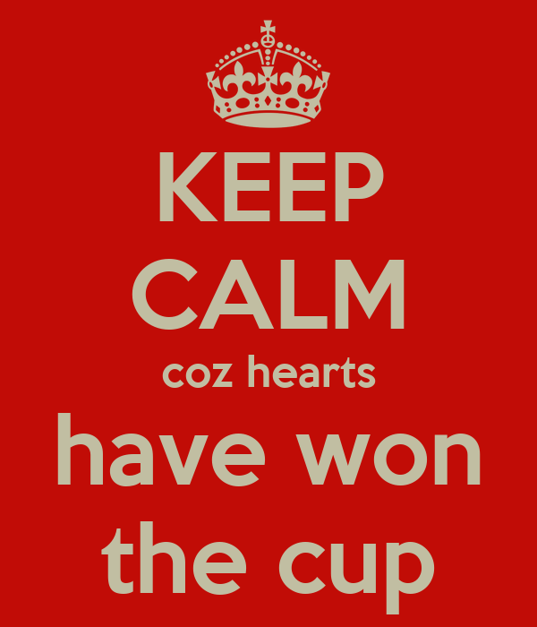 KEEP CALM coz hearts have won the cup