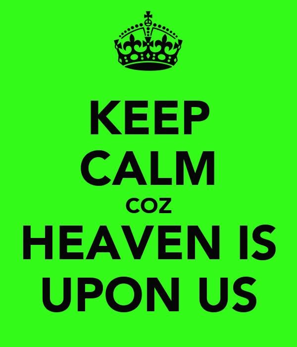 KEEP CALM COZ HEAVEN IS UPON US