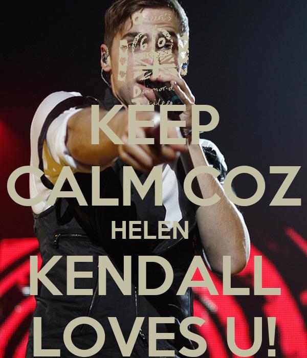 KEEP CALM COZ HELEN  KENDALL LOVES U!